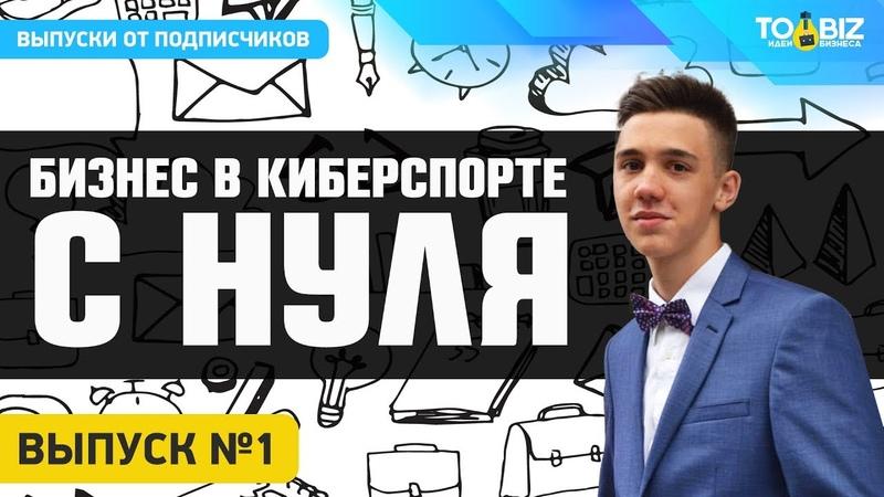 Бизнес с нуля в киберспорте 1 Выпуск - Никита Симонов
