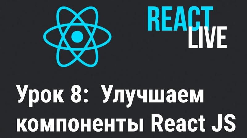 Курс React JS Live. Урок 8: Улучшаем компоненты в React.js