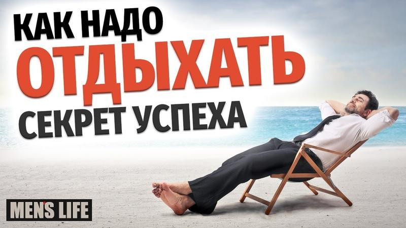 СЕКРЕТ УСПЕХА - Как надо отдыхать и каков он правильный отдых? Лучшие советы успешных людей