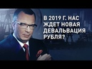 В 2019 г нас ждет новая девальвация рубля