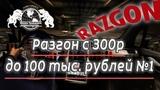 Разгон с 300р до 100 тыс. рублей № 1!!!