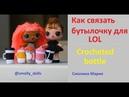 Как связать бутылочку для LOL Crocheted bottle LOL