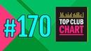 Top Club Chart 170 от 30 06 2018 главный клубный чарт страны
