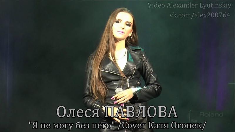 Олеся ПАВЛОВА - Я не могу без него Cover Катя Огонёк