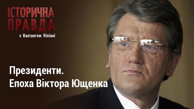 Історична правда з Вахтангом Кіпіані Президенти. Епоха Віктора Ющенка