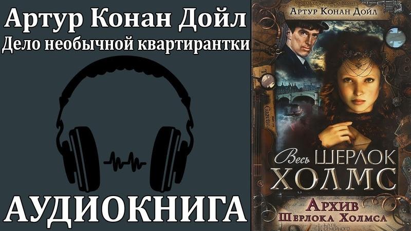 Артур Конан Дойл: Архив Шерлока Холмса - Дело необычной квартирантки. Аудиокнига