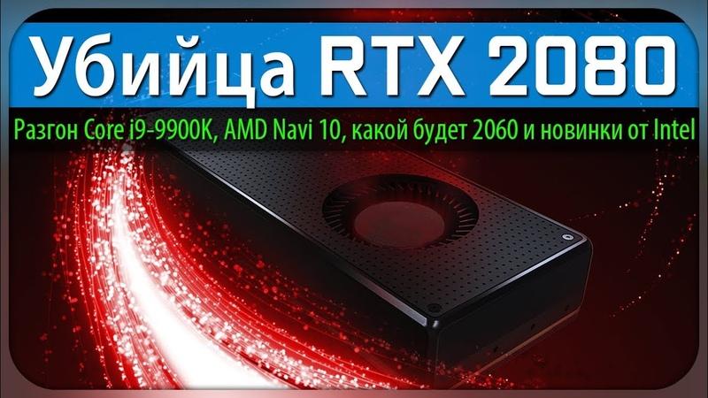 Убийца RTX 2080, Разгон Core i9-9900K, AMD Navi 10, какой будет 2060 и новинки от Intel