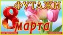 Футажи к 8 марта бесплатно скачать для поздравлений С ДНЕМ 8 МАРТА