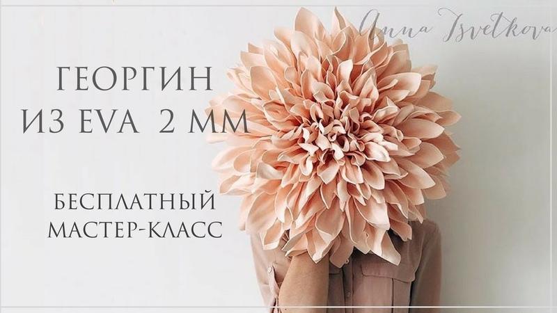 ГЕОРГИН ИЗ EVA 2 мм. Бесплатный мастер-класс! Большие цветы. Анна Цветкова