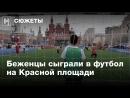 Беженцы сыграли в футбол на Красной площади