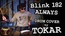 BLINK 182 - Always (Drum Cover by TOKAR)