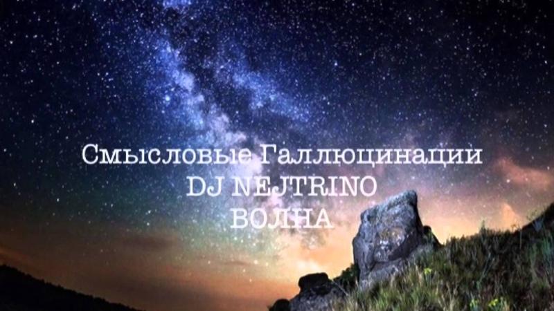 Смысловые Галлюцинации DJ Nejtrino - Волна