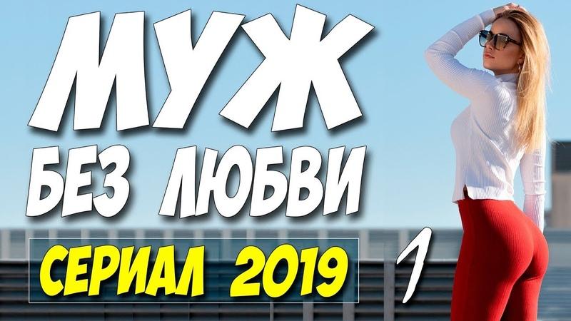 Сериал 2019 стопроцентно новый! ** МУЖ БЕЗ ЛЮБВИ ** Русские мелодрамы 2019 новинки HD