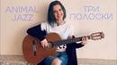 Animal Jazz Три полоски cover by Tanya Kruz