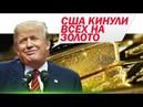 США кидает страны на золото Хитрный но глупый ход Штатов