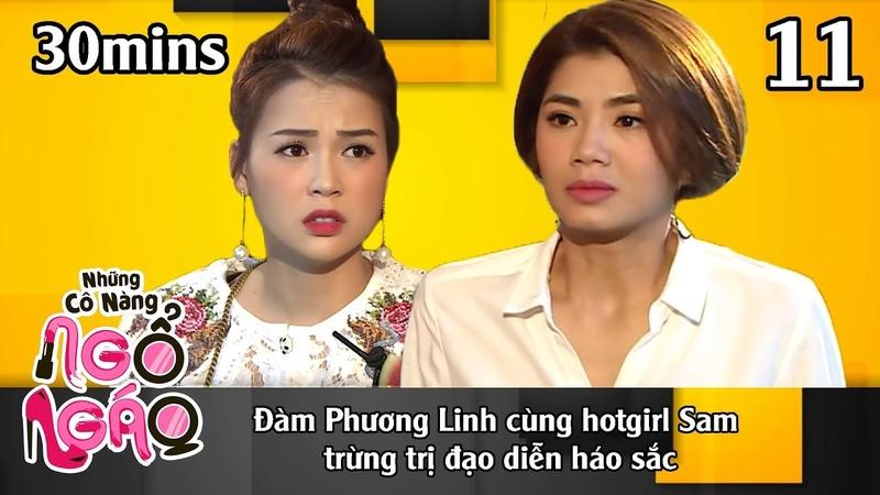 NHỮNG CÔ NÀNG NGỔ NGÁO 11 – 30Mins | Đàm Phương Linh cùng Sam trừng trị đạo diễn háo sắc | 271118😁