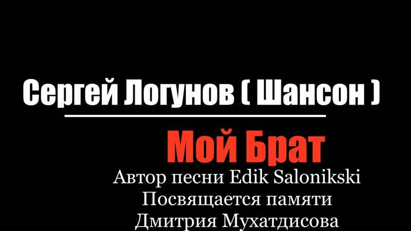 СЕРГЕЙ ЛОГУНОВ ( ШАНСОН ) - МОЕМУ БРАТУ ( Автор песни Edik Salonikski )