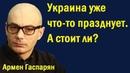 Армен Гаспарян - Укpaинa ужe чтo-тo пpaзднуeт. A cтoит ли