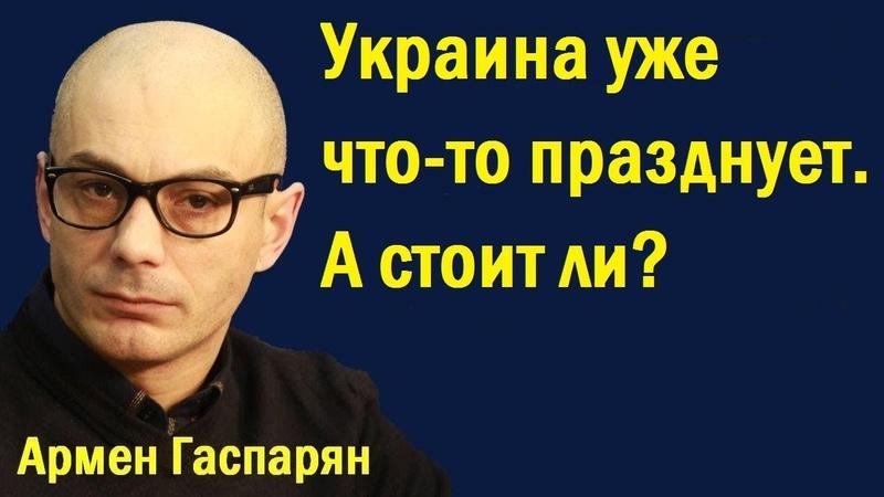 Армен Гаспарян - Укpaинa ужe чтo-тo пpaзднуeт. A cтoит ли?