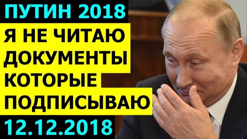 Я ДОКУМЕНТЫ НЕ ЧИТАЮ КОГДА ИХ ПОДПИСЫВАЮ ПУТИН сделал СЕНСАЦИОННОЕ ПРИЗНАНИЕ 12 12 2018