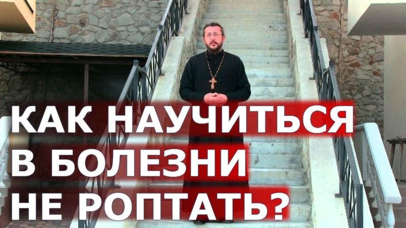 Как научиться в болезни не роптать Священник Игорь Сильченков