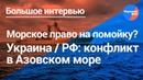 Юрист по морскому праву о конфликте Украины с РФ в Азовском море
