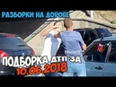 Подборка ДТП 10.06.2018 Разборки на дороге