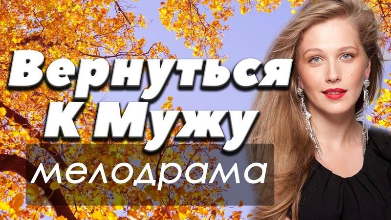 ФИЛЬМ 2018 доброе кино! - ВЕРНУТЬСЯ К МУЖУ - Русские мелодрамы 2018 новинки HD