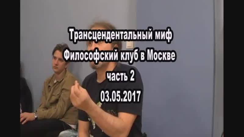 Трансцендентальный миф. Философский клуб в Москве. часть 2. 03.05.17