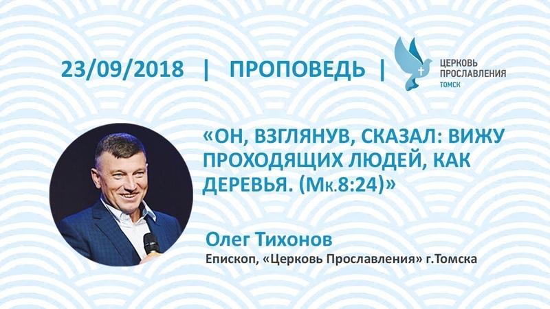 Олег Тихонов 23 сентября 2018г. Он, взглянув, сказал: вижу проходящих людей, как деревья. (Мк.8:24).