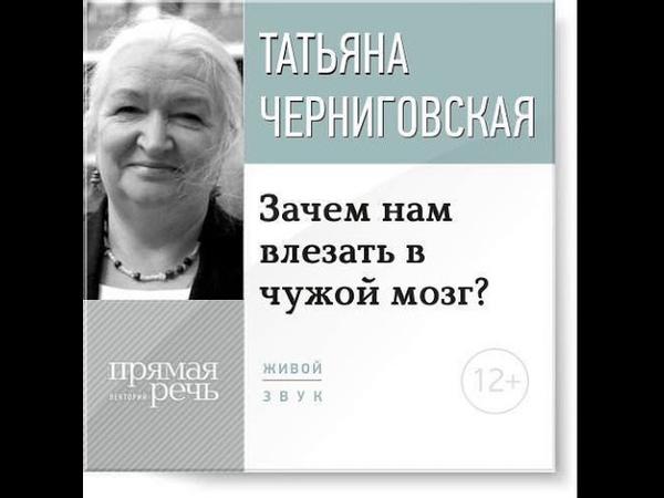Черниговская - Лекция «Зачем нам влезать в чужой мозг»
