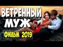 ФИЛЬМ 2019 ХОДИЛ ПО БАБАМ! ** ВЕТРЕНЫЙ МУЖ ** Русские мелодрамы 2019 новинки HD
