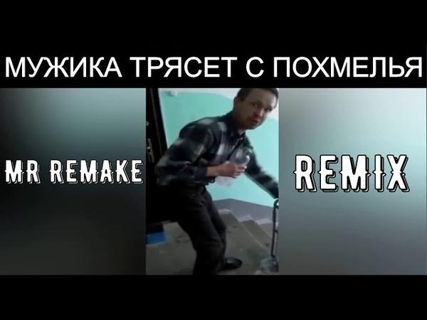 Mr Remake МУЖИКА ТРЯСЕТ С ПОХМЕЛЬЯ
