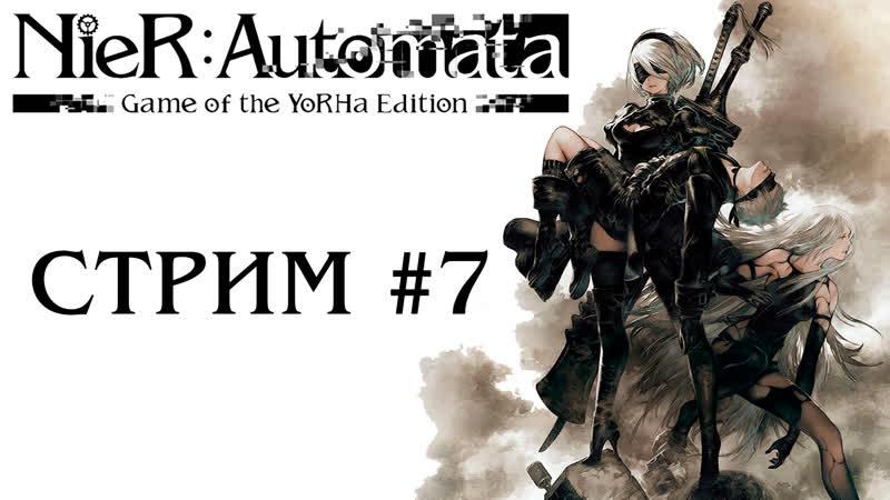 Прохождение (B) за 9S - Стрим 7 - NieR: Automata YoRHa Edition [1080p60, PC]