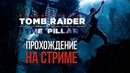 Shadow of the Tomb Raider - The Pillar на СТРИМЕ