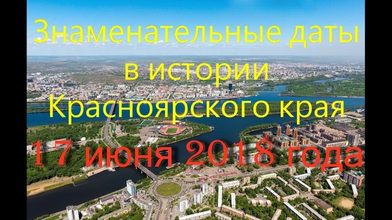17 июня 2018 года. Знаменательные даты в истории Красноярского края.