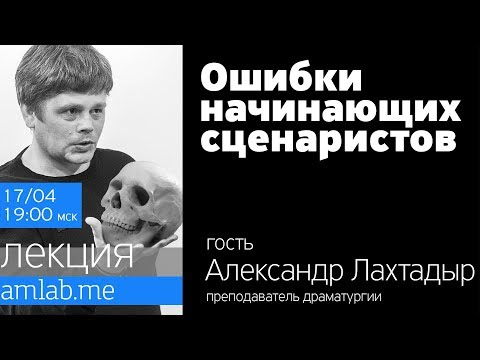 Лекция ОШИБКИ НАЧИНАЮЩИХ СЦЕНАРИСТОВ от Александра Лахтадыра на Amlab.me