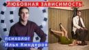 Любовная зависимость Разбор психолога Ильи Киндерова