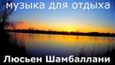 Люсьен Шамбаллани музыка для отдыха. Глубокий релакс для здорового сна и активной жизни.