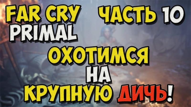 Far Cry Primal Прохождение игры на Русском Охотимся на крупную дичь №10 PC смотреть онлайн без регистрации