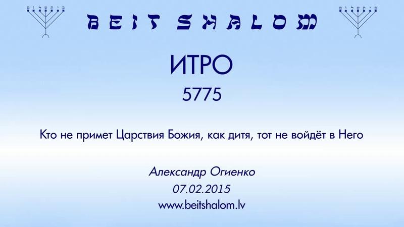 «ИТРО» 5775 «Кто не примет Царствия Божия, как дитя, тот не войдёт в Него» А.Огиенко (07.02.2015)