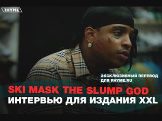 Ski mask the slump god – интервью для издания xxl (переведено сайтом rhyme.ru)