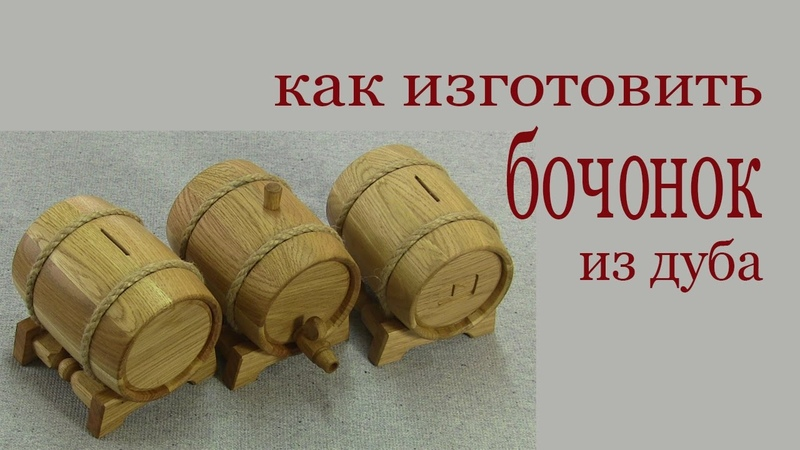 Как изготовить бочонок из дуба. How to make oak barrel rfr bpujnjdbnm ,jxjyjr bp le,f. how to make oak barrel rfr bpujnjdbnm ,jx
