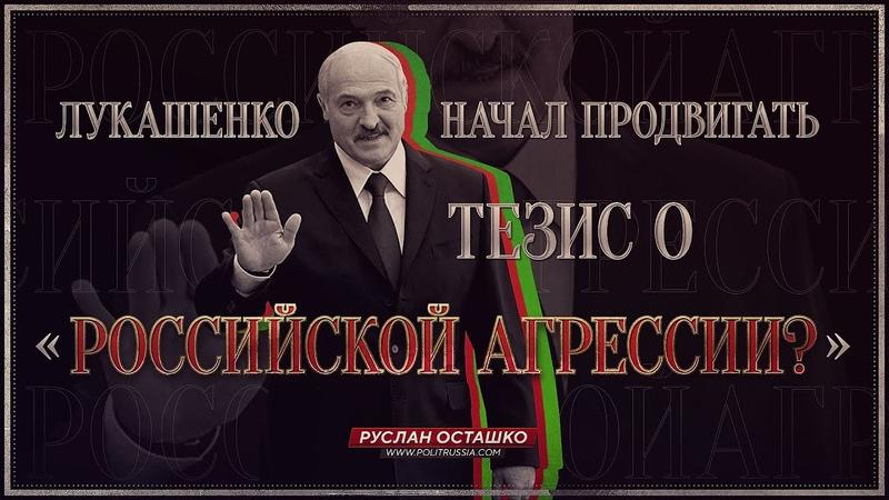 Лукашенко начал продвигать тезис о «российской агрессии»? (Руслан Осташко)
