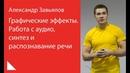 004 Графические эффекты Работа с аудио синтез и распознавание речи Александр Завьялов