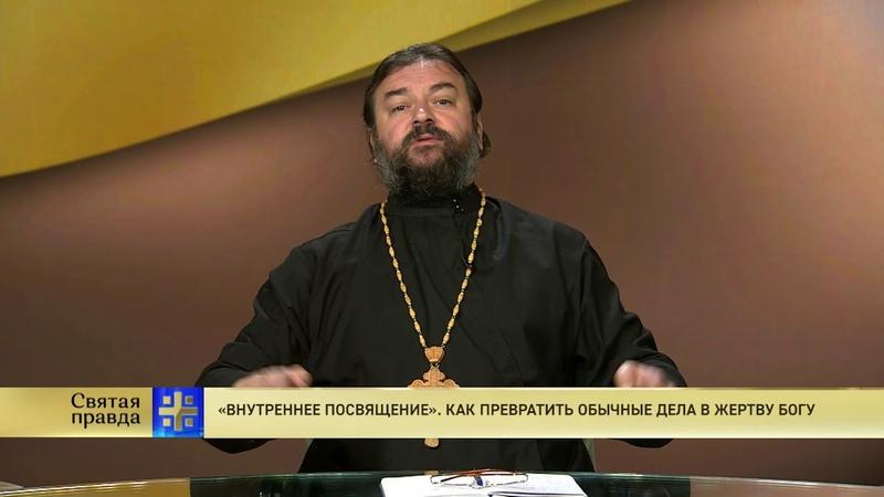 Протоиерей Андрей Ткачев. «Внутреннее посвящение». Как превратить обычные дела в жертву Богу