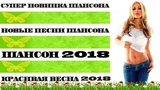 СУПЕР НОВИНКА ШАНСОНА 2018 САМЫЕ ЛУЧШИЕ и НОВЫЕ ПЕСНИ ВЕСНА 2018