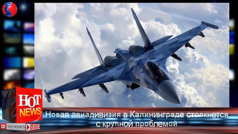 Новая авиадивизия СУ-35 в Калининграде столкнется с крупной проблемой   Новости Мира HOT NEWS TV