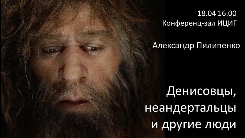 Александр Пилипенко «Денисовцы, неандертальцы и другие люди»