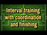 Soccer drills - Interval training with coordination and finishing